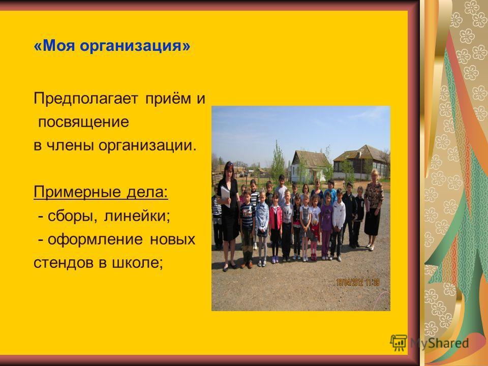 «Моя организация» Предполагает приём и посвящение в члены организации. Примерные дела: - сборы, линейки; - оформление новых стендов в школе;