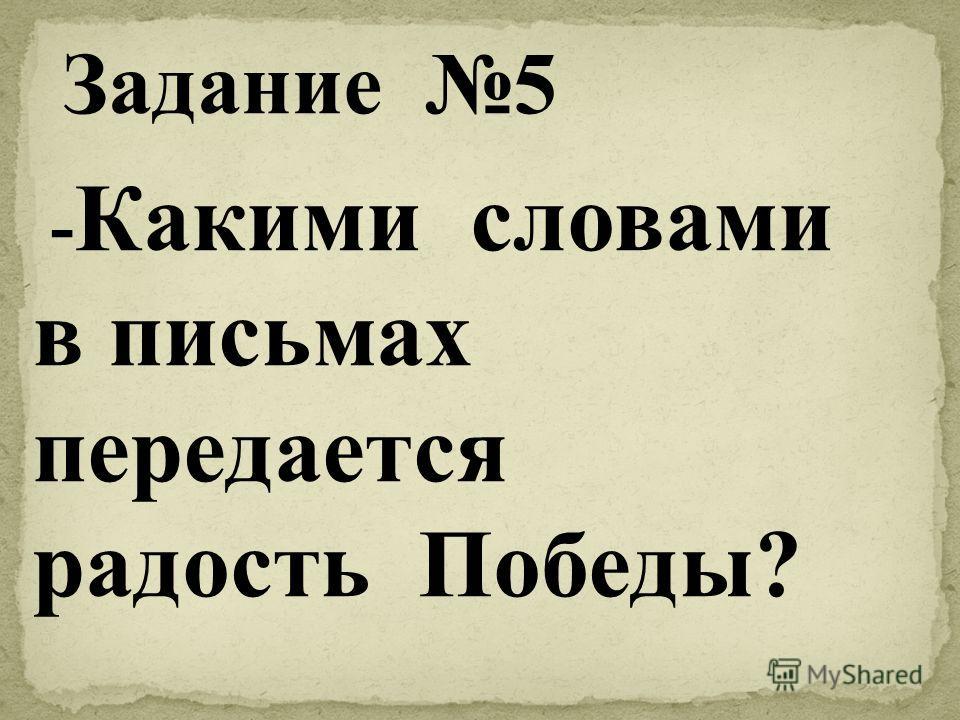 - Какими словами в письмах передается радость Победы? Задание 5