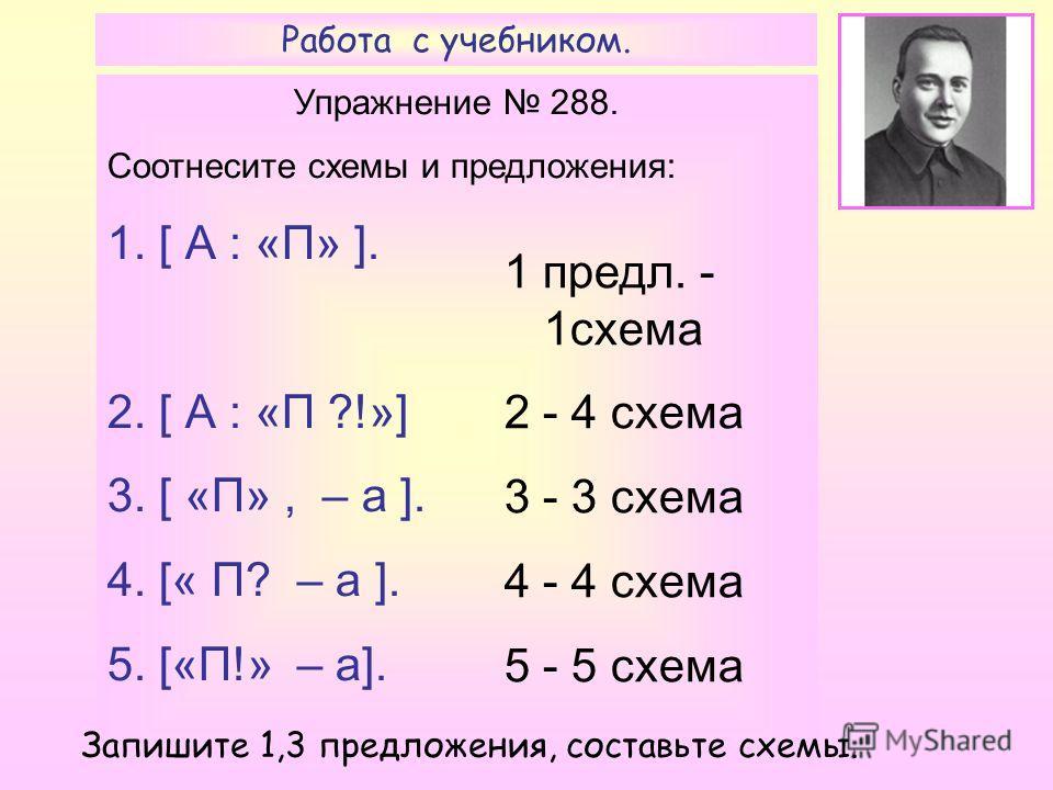 Работа с учебником. Упражнение 288. Соотнесите схемы и предложения: 1. [ А : «П» ]. 2. [ А : «П ?!»] 3. [ «П», – а ]. 4. [« П? – а ]. 5. [«П!» – а]. 1 предл. - 1схема 2 - 4 схема 3 - 3 схема 4 - 4 схема 5 - 5 схема Запишите 1,3 предложения, составьте