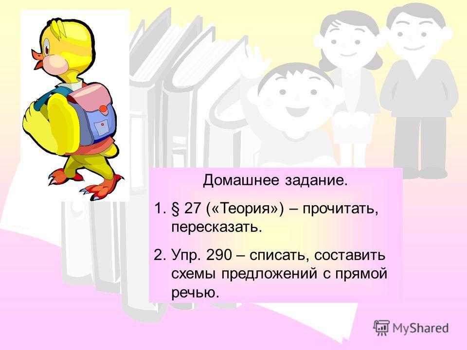 Домашнее задание. 1.§ 27 («Теория») – прочитать, пересказать. 2.Упр. 290 – списать, составить схемы предложений с прямой речью.