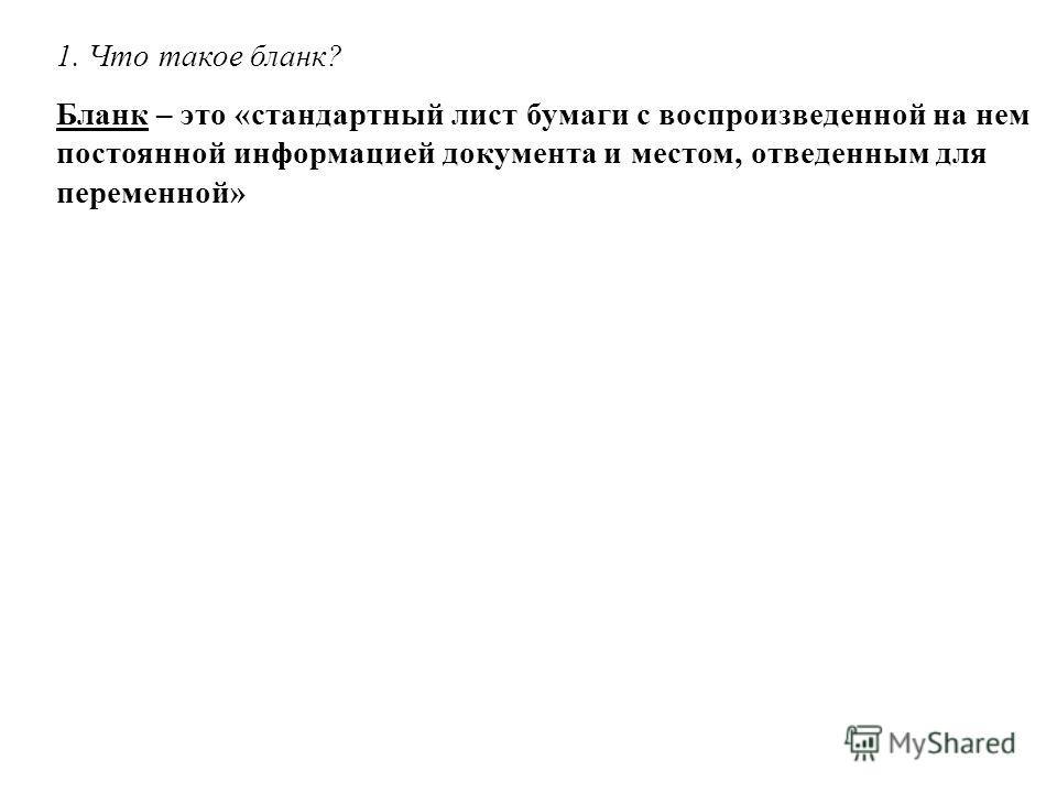 Бланк – это «стандартный лист бумаги с воспроизведенной на нем постоянной информацией документа и местом, отведенным для переменной»