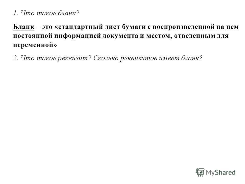 1. Что такое бланк? Бланк – это «стандартный лист бумаги с воспроизведенной на нем постоянной информацией документа и местом, отведенным для переменной» 2. Что такое реквизит? Сколько реквизитов имеет бланк?