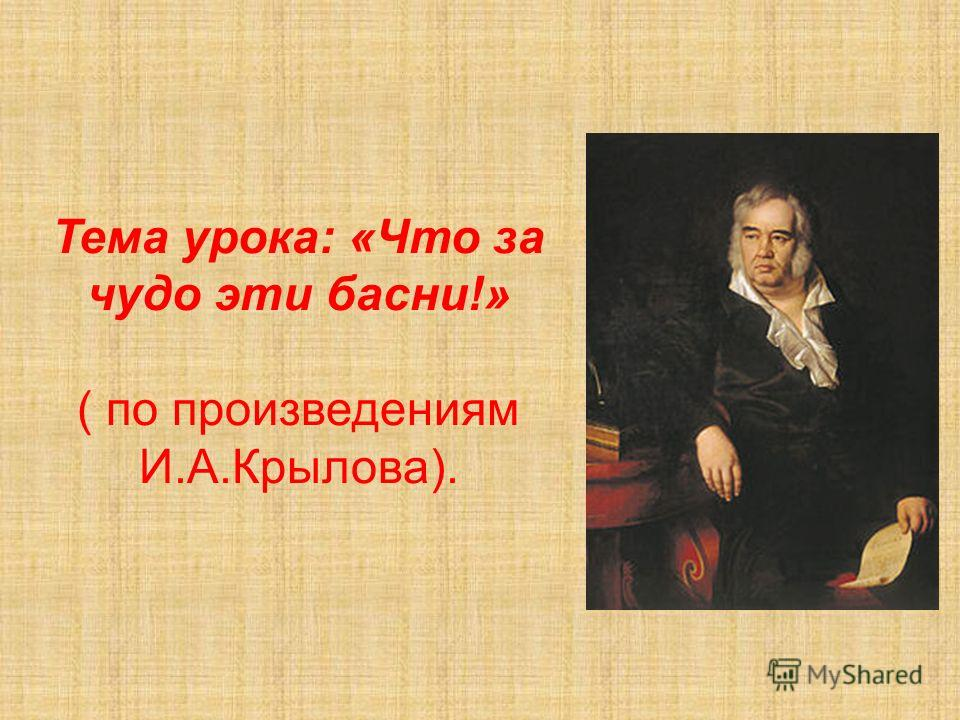Тема урока: «Что за чудо эти басни!» ( по произведениям И.А.Крылова).
