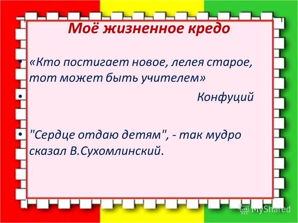 Моё жизненное кредо «Кто постигает новое, лелея старое, тот может быть учителем» Конфуций Сердце отдаю детям, - так мудро сказал В.Сухомлинский.