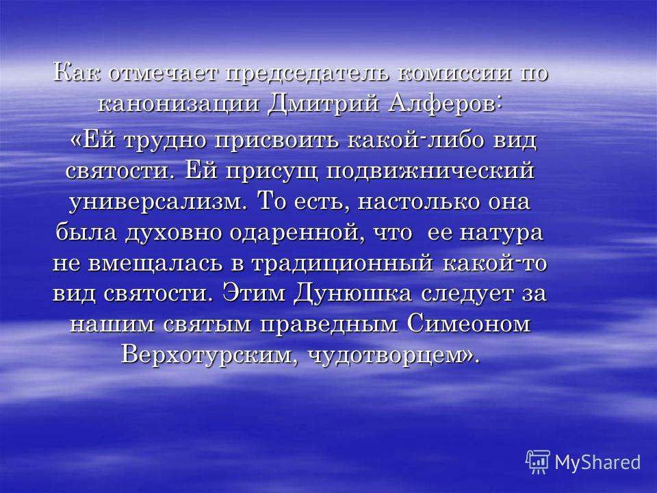 Как отмечает председатель комиссии по канонизации Дмитрий Алферов: «Ей трудно присвоить какой-либо вид святости. Ей присущ подвижнический универсализм. То есть, настолько она была духовно одаренной, что ее натура не вмещалась в традиционный какой-то