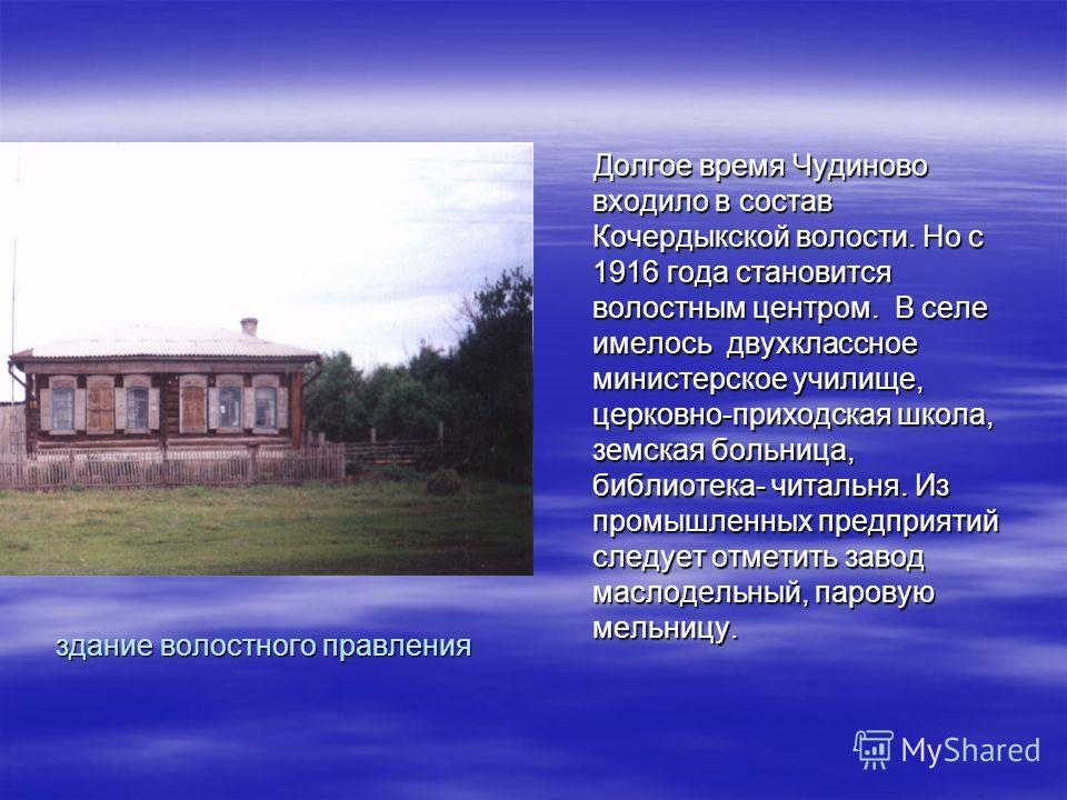 здание волостного правления Долгое время Чудиново входило в состав Кочердыкской волости. Но с 1916 года становится волостным центром. В селе имелось двухклассное министерское училище, церковно-приходская школа, земская больница, библиотека- читальня.