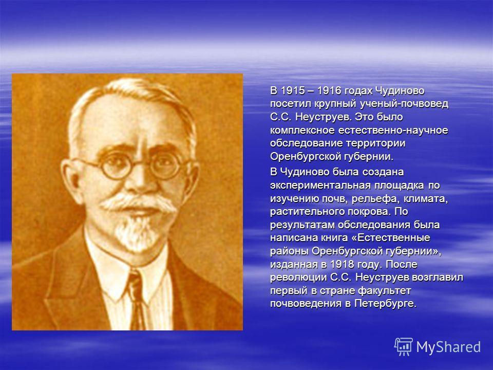 В 1915 – 1916 годах Чудиново посетил крупный ученый-почвовед С.С. Неуструев. Это было комплексное естественно-научное обследование территории Оренбургской губернии. В 1915 – 1916 годах Чудиново посетил крупный ученый-почвовед С.С. Неуструев. Это было