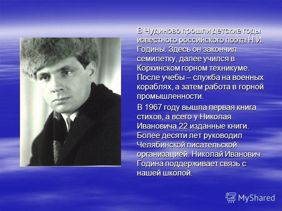 В Чудиново прошли детские годы известного российского поэта Н.И. Годины. Здесь он закончил семилетку, далее учился в Коркинском горном техникуме. После учебы – служба на военных кораблях, а затем работа в горной промышленности. В Чудиново прошли детс