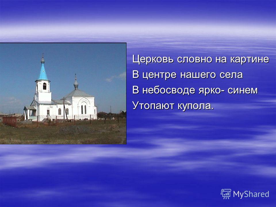 Церковь словно на картине В центре нашего села В небосводе ярко- синем Утопают купола.