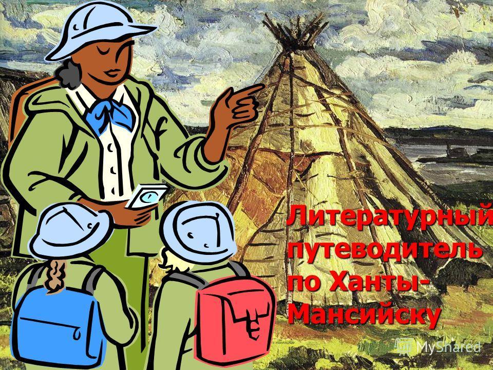 Литературный путеводитель по Ханты- Мансийску