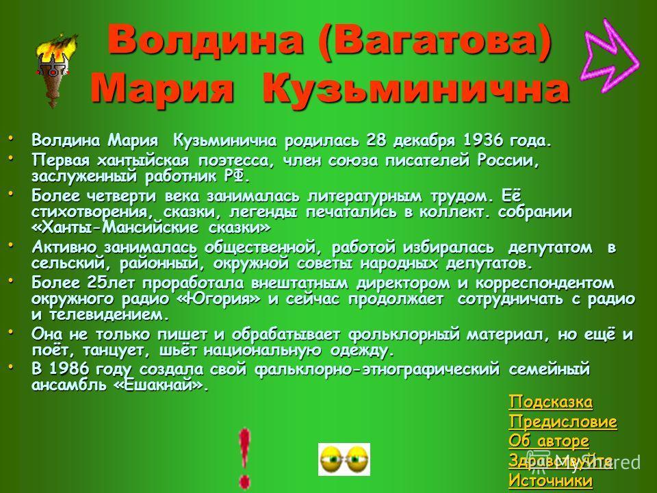 Волдина (Вагатова) Мария Кузьминична Волдина Мария Кузьминична родилась 28 декабря 1936 года. Волдина Мария Кузьминична родилась 28 декабря 1936 года. Первая хантыйская поэтесса, член союза писателей России, заслуженный работник РФ. Первая хантыйская