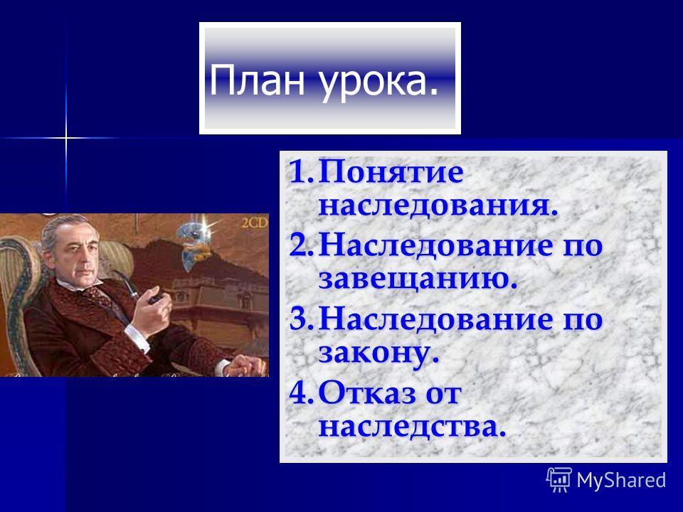 План урока. 1.Понятие наследования. 2.Наследование по завещанию. 3.Наследование по закону. 4.Отказ от наследства.