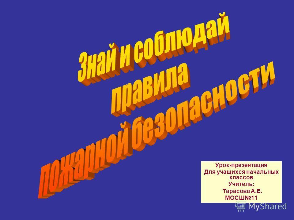 Урок-презентация Для учащихся начальных классов Учитель: Тарасова А.Е. МОСШ11