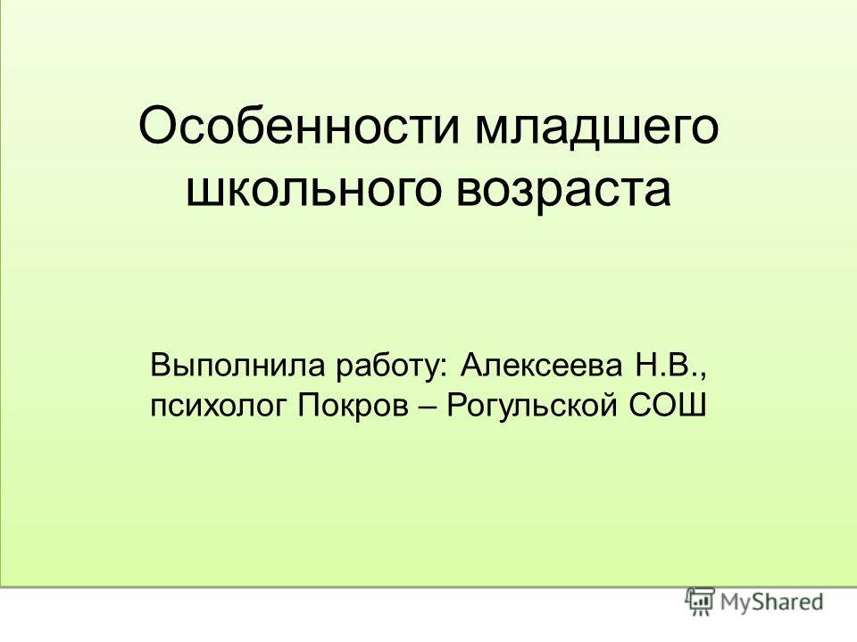 Особенности младшего школьного возраста Выполнила работу: Алексеева Н.В., психолог Покров – Рогульской СОШ