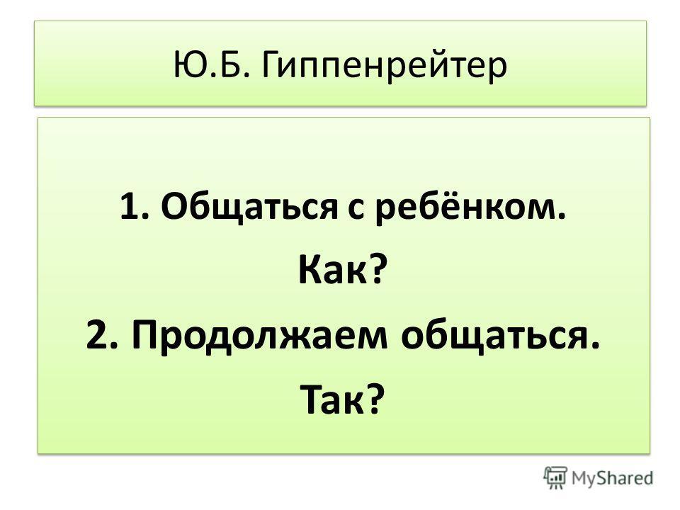 Ю.Б. Гиппенрейтер 1. Общаться с ребёнком. Как? 2. Продолжаем общаться. Так? 1. Общаться с ребёнком. Как? 2. Продолжаем общаться. Так?