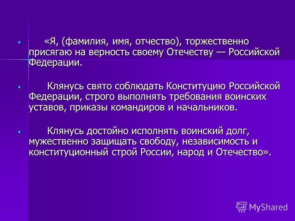«Я, (фамилия, имя, отчество), торжественно присягаю на верность своему Отечеству Российской Федерации. «Я, (фамилия, имя, отчество), торжественно присягаю на верность своему Отечеству Российской Федерации. Клянусь свято соблюдать Конституцию Российск