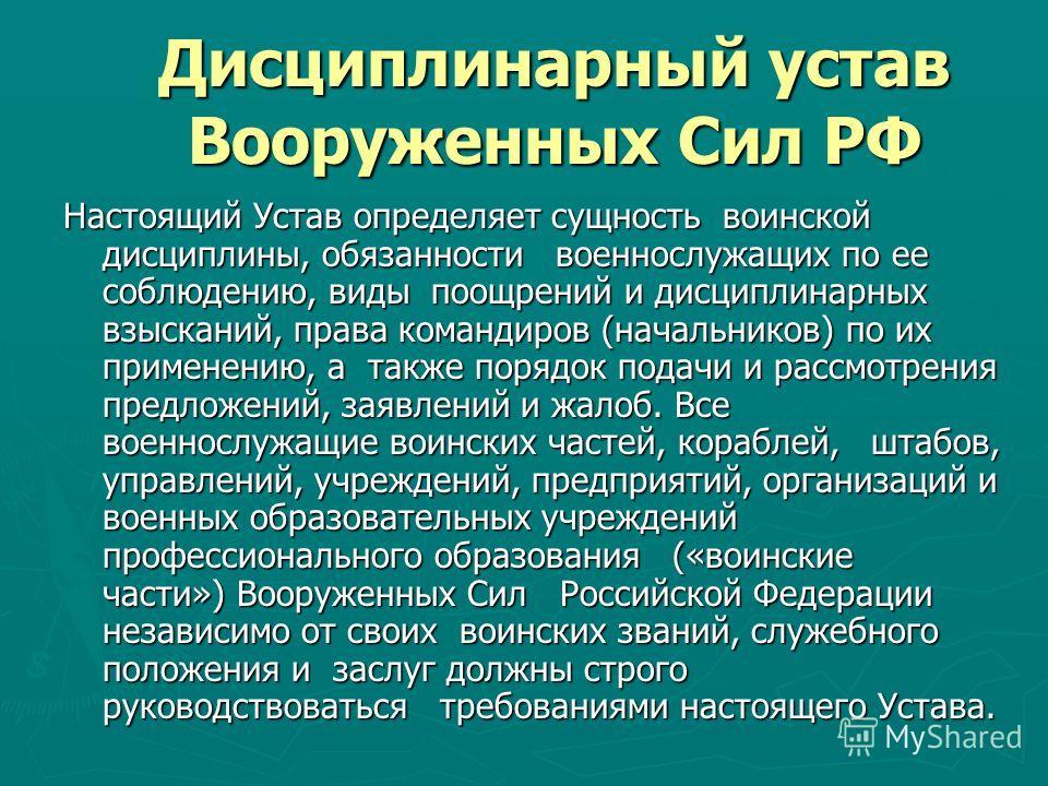 Дисциплинарный устав Вооруженных Сил РФ Настоящий Устав определяет сущность воинской дисциплины, обязанности военнослужащих по ее соблюдению, виды поощрений и дисциплинарных взысканий, права командиров (начальников) по их применению, а также порядок