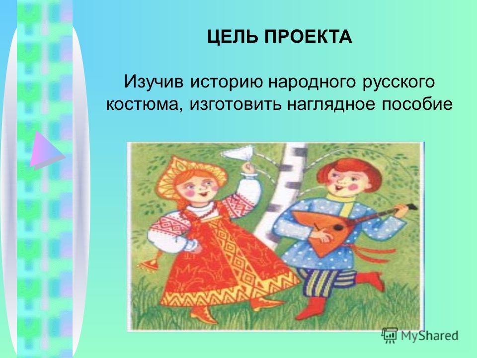ЦЕЛЬ ПРОЕКТА Изучив историю народного русского костюма, изготовить наглядное пособие