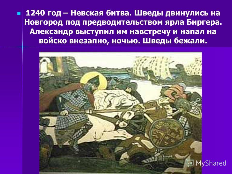 1240 год – Невская битва. Шведы двинулись на Новгород под предводительством ярла Биргера. Александр выступил им навстречу и напал на войско внезапно, ночью. Шведы бежали.