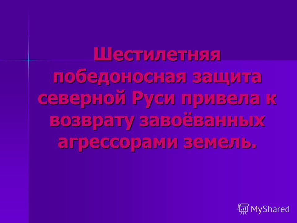 Шестилетняя победоносная защита северной Руси привела к возврату завоёванных агрессорами земель.