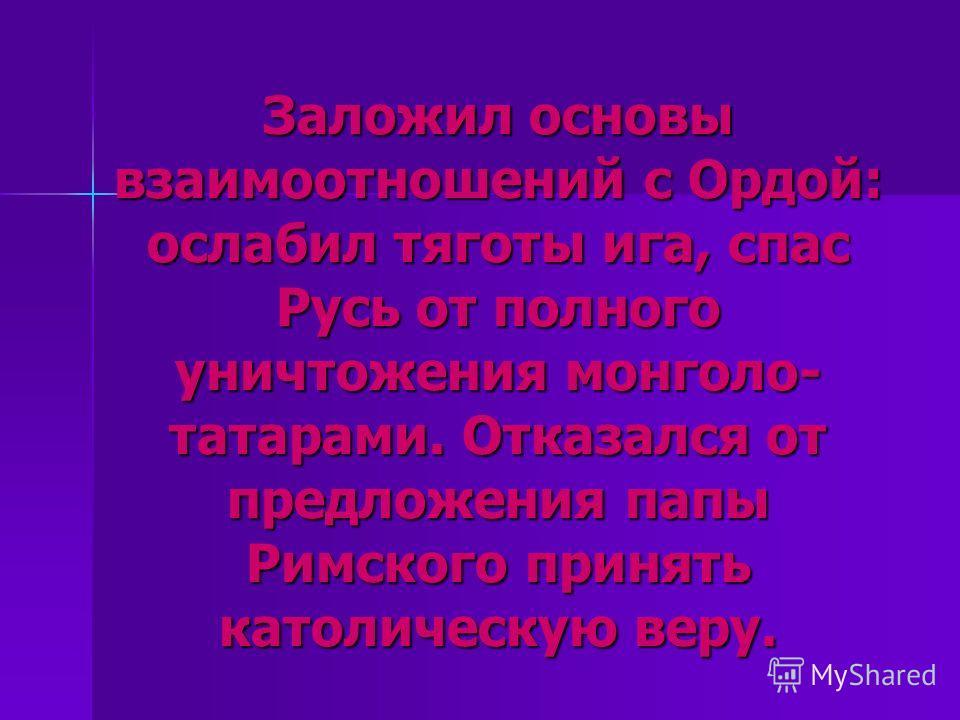 Заложил основы взаимоотношений с Ордой: ослабил тяготы ига, спас Русь от полного уничтожения монголо- татарами. Отказался от предложения папы Римского принять католическую веру.