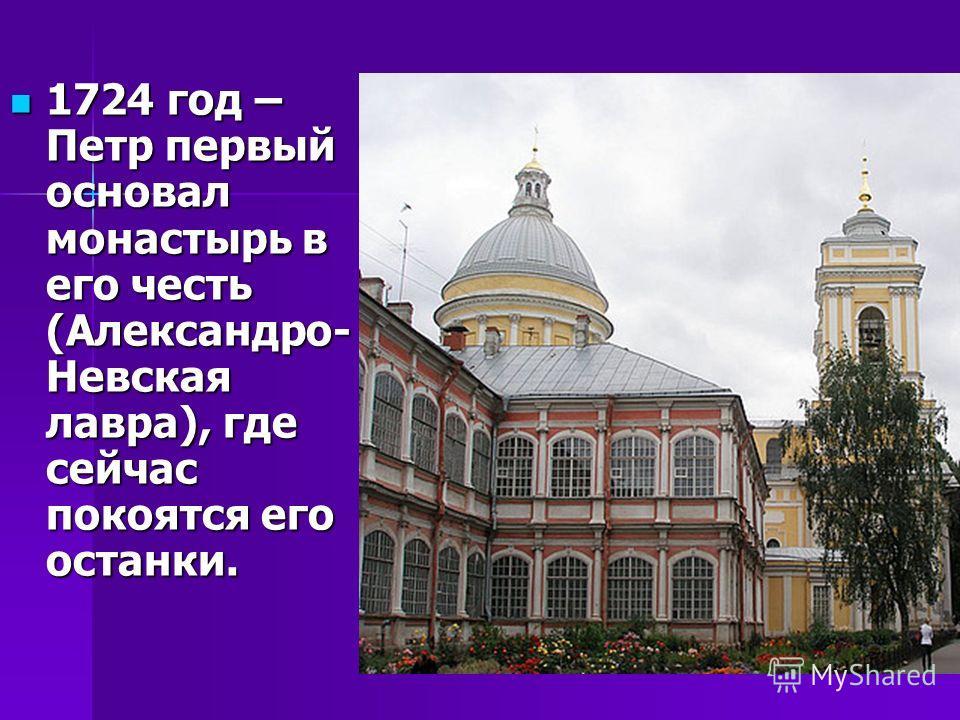 1724 год – Петр первый основал монастырь в его честь (Александро- Невская лавра), где сейчас покоятся его останки. 1724 год – Петр первый основал монастырь в его честь (Александро- Невская лавра), где сейчас покоятся его останки.