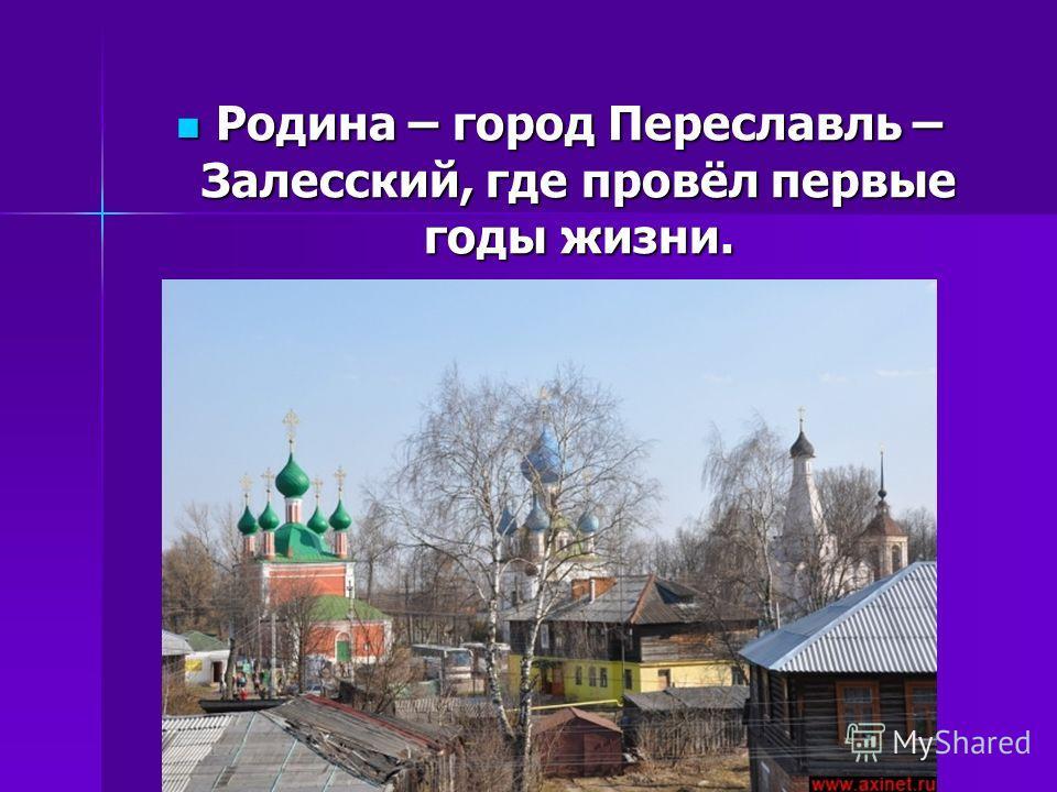 Родина – город Переславль – Залесский, где провёл первые годы жизни. Родина – город Переславль – Залесский, где провёл первые годы жизни.