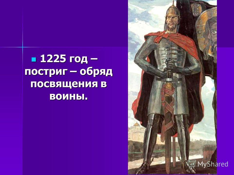 1225 год – постриг – обряд посвящения в воины. 1225 год – постриг – обряд посвящения в воины.