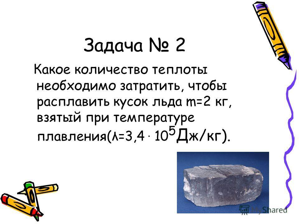 Задача 2 Какое количество теплоты необходимо затратить, чтобы расплавить кусок льда m=2 кг, взятый при температуре плавления(λ=3,4 · 10 5 Д ж/кг).