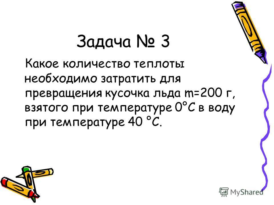 Задача 3 Какое количество теплоты необходимо затратить для превращения кусочка льда m=200 г, взятого при температуре 0°С в воду при температуре 40 °С.