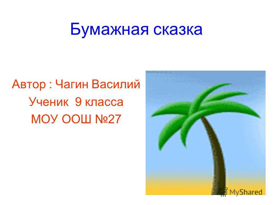 Бумажная сказка Автор : Чагин Василий Ученик 9 класса МОУ ООШ 27