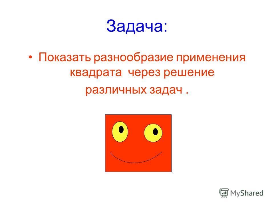 Задача: Показать разнообразие применения квадрата через решение различных задач.