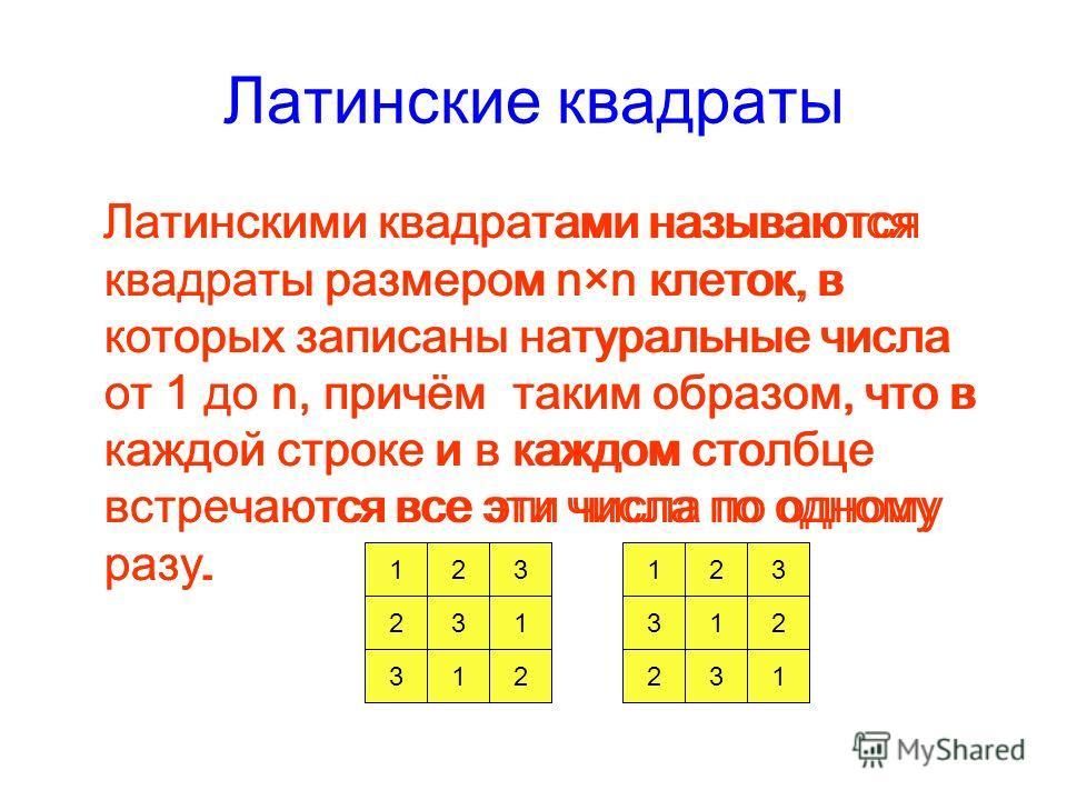 Латинские квадраты Латинскими квадратами называются квадраты размером n×n клеток, в которых записаны натуральные числа от 1 до n, причём таким образом, что в каждой строке и в каждом столбце встречаются все эти числа по одному разу. 123 132 312 3 31