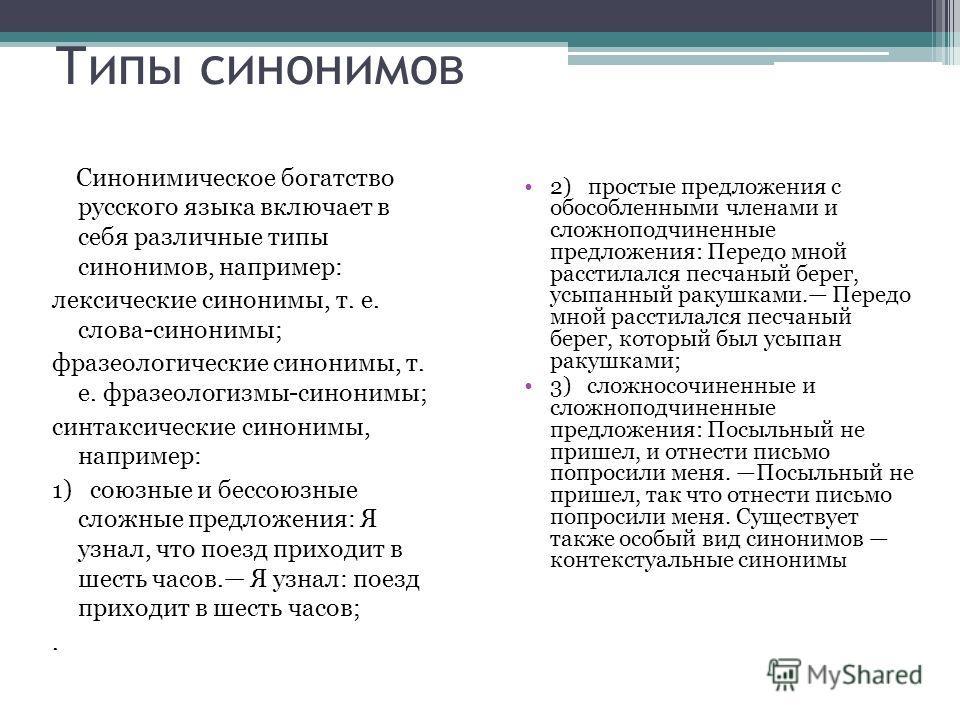 Типы синонимов Синонимическое богатство русского языка включает в себя различные типы синонимов, например: лексические синонимы, т. е. слова-синонимы; фразеологические синонимы, т. е. фразеологизмы-синонимы; синтаксические синонимы, например: 1) союз