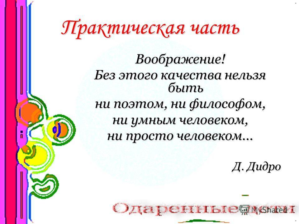 Практическая часть Воображение! Без этого качества нельзя быть ни поэтом, ни философом, ни умным человеком, ни просто человеком... Д. Дидро