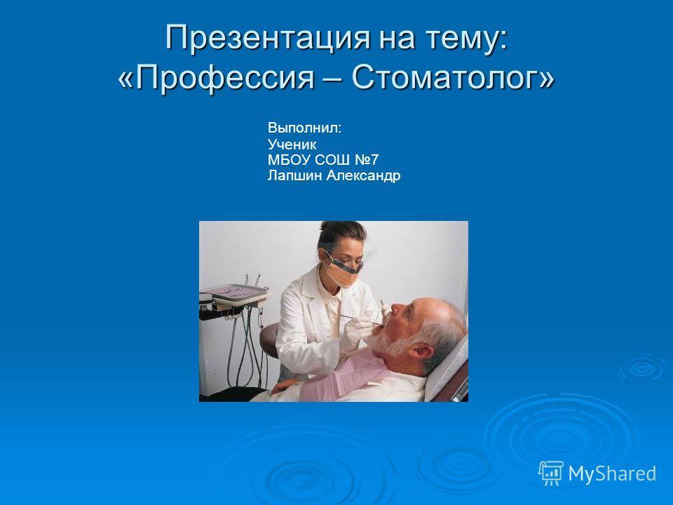 Презентация на тему: «Профессия – Стоматолог» Выполнил: Ученик МБОУ СОШ 7 Лапшин Александр