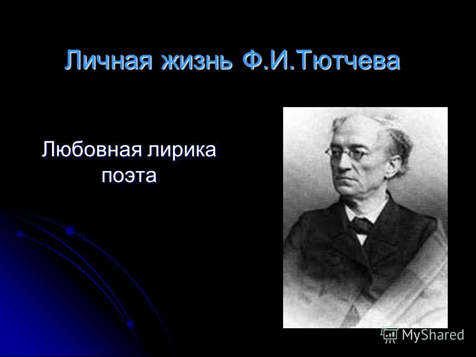 Личная жизнь Ф.И.Тютчева Любовная лирика поэта