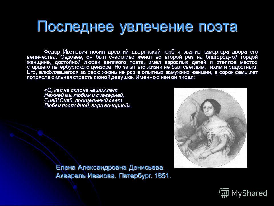 Последнее увлечение поэта Федор Иванович носил древний дворянский герб и звание камергера двора его величества. Овдовев, он был счастливо женат во второй раз на благородной гордой женщине, достойной любви великого поэта, имел взрослых детей и «теплое