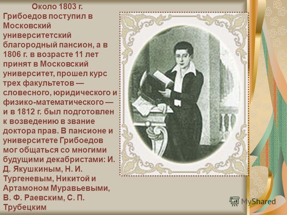 Около 1803 г. Грибоедов поступил в Московский университетский благородный пансион, а в 1806 г. в возрасте 11 лет принят в Московский университет, прошел курс трех факультетов словесного, юридического и физико-математического и в 1812 г. был подготовл