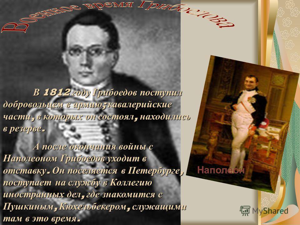 В 1812 году Грибоедов поступил добровольцем в армию ; кавалерийские части, в которых он состоял, находились в резерве. А после окончания войны с Наполеоном Грибоедов уходит в отставку. Он поселяется в Петербурге, поступает на службу в Коллегию иностр