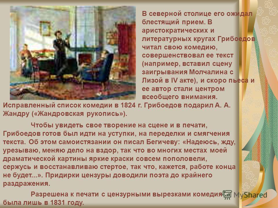 В северной столице его ожидал блестящий прием. В аристократических и литературных кругах Грибоедов читал свою комедию, совершенствовал ее текст (например, вставил сцену заигрывания Молчалина с Лизой в IV акте), и скоро пьеса и ее автор стали центром
