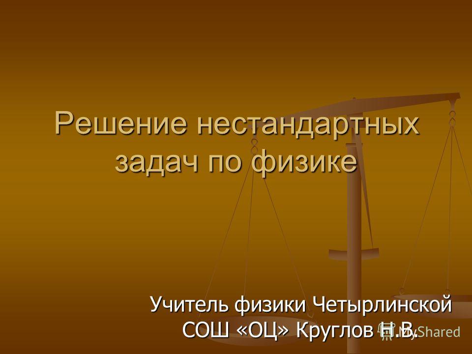 Решение нестандартных задач по физике Учитель физики Четырлинской СОШ «ОЦ» Круглов Н.В.