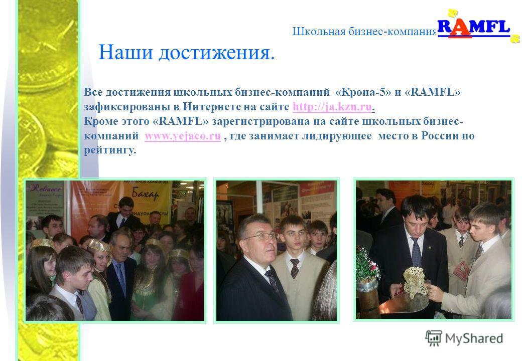 Школьная бизнес-компания Наши достижения. Все достижения школьных бизнес-компаний «Крона-5» и «RAMFL» зафиксированы в Интернете на сайте http://ja.kzn.ru. Кроме этого «RAMFL» зарегистрирована на сайте школьных бизнес- компаний www.yejaco.ru, где зани