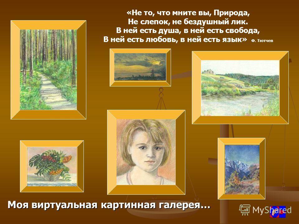 «Не то, что мните вы, Природа, Не слепок, не бездушный лик. В ней есть душа, в ней есть свобода, В ней есть любовь, в ней есть язык» Ф. Тютчев Моя виртуальная картинная галерея…