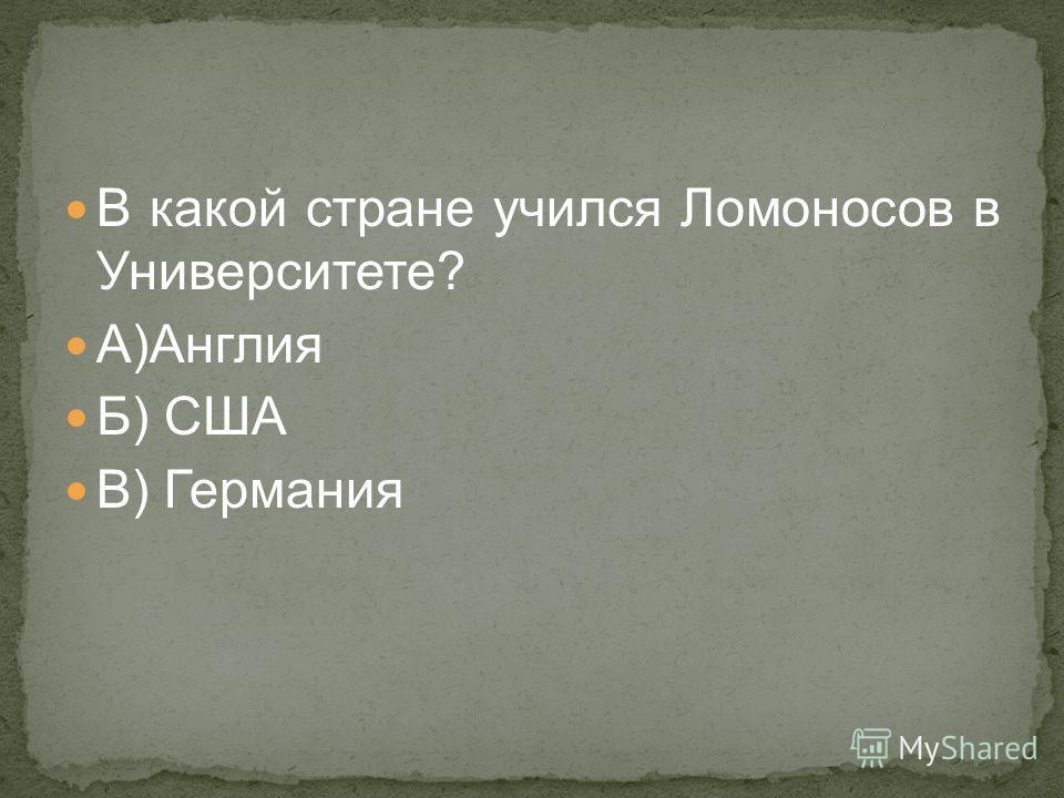 В какой стране учился Ломоносов в Университете? А)Англия Б) США В) Германия