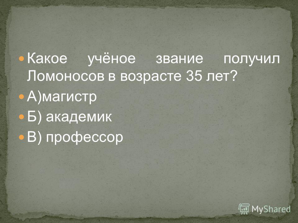 Какое учёное звание получил Ломоносов в возрасте 35 лет? А)магистр Б) академик В) профессор