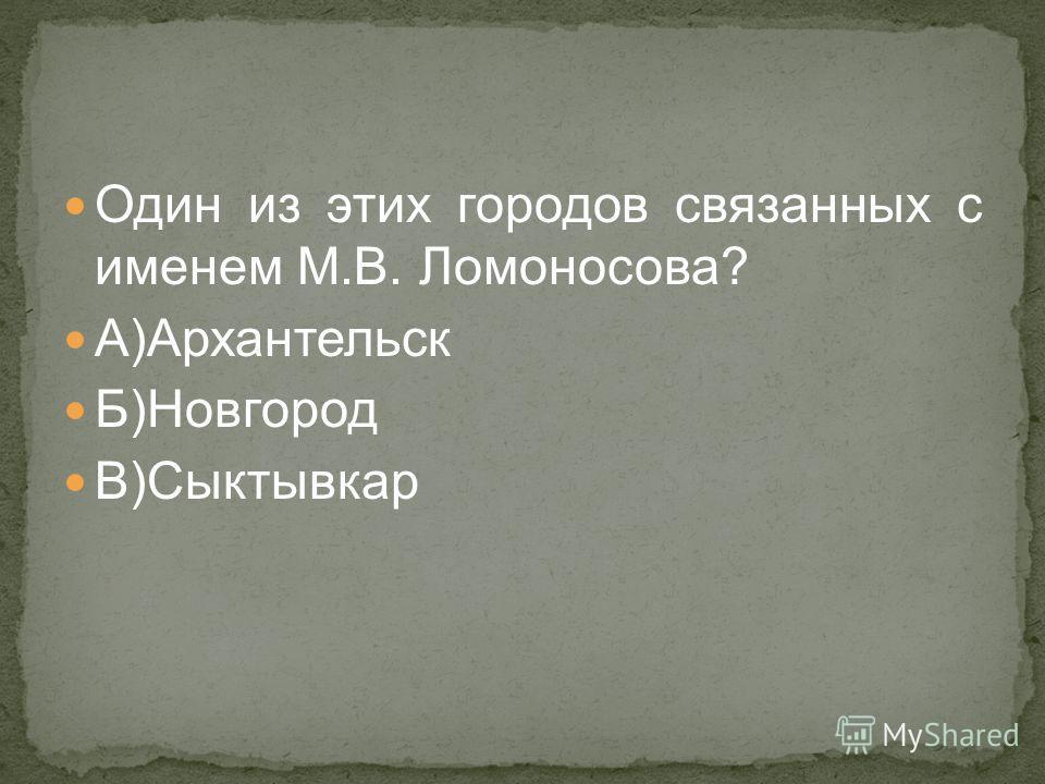Один из этих городов связанных с именем М.В. Ломоносова? А)Архантельск Б)Новгород В)Сыктывкар