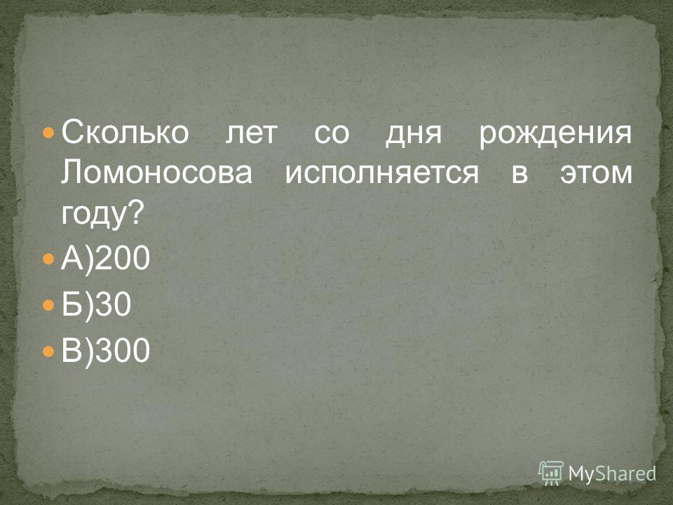 Сколько лет со дня рождения Ломоносова исполняется в этом году? А)200 Б)30 В)300