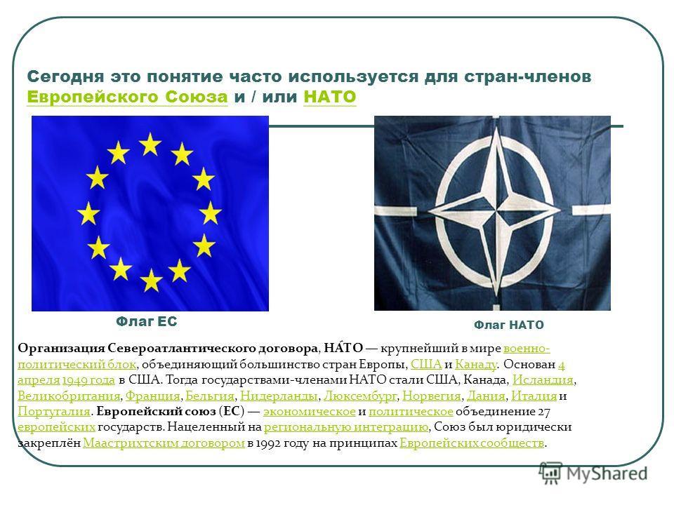 Сегодня это понятие часто используется для стран-членов Европейского Союза и / или НАТО Европейского СоюзаНАТО Флаг ЕС Флаг НАТО Организация Североатлантического договора, НА́ТО крупнейший в мире военно- политический блок, объединяющий большинство ст