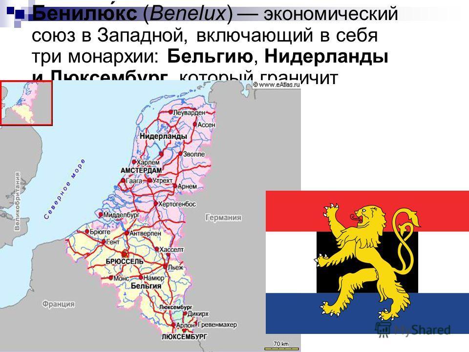 Бенилю́кс (Benelux) экономический союз в Западной, включающий в себя три монархии: Бельгию, Нидерланды и Люксембург, который граничит с Францией и Германией.